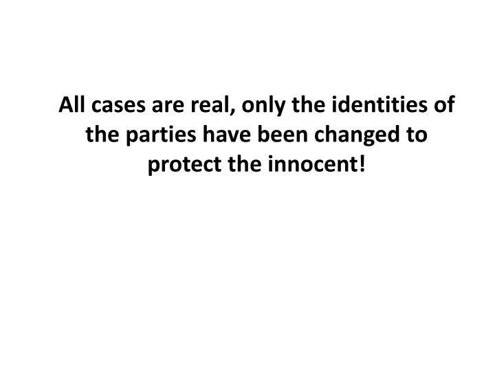 All cases are real, only the identities of the parties have been changed to protect the innocent!