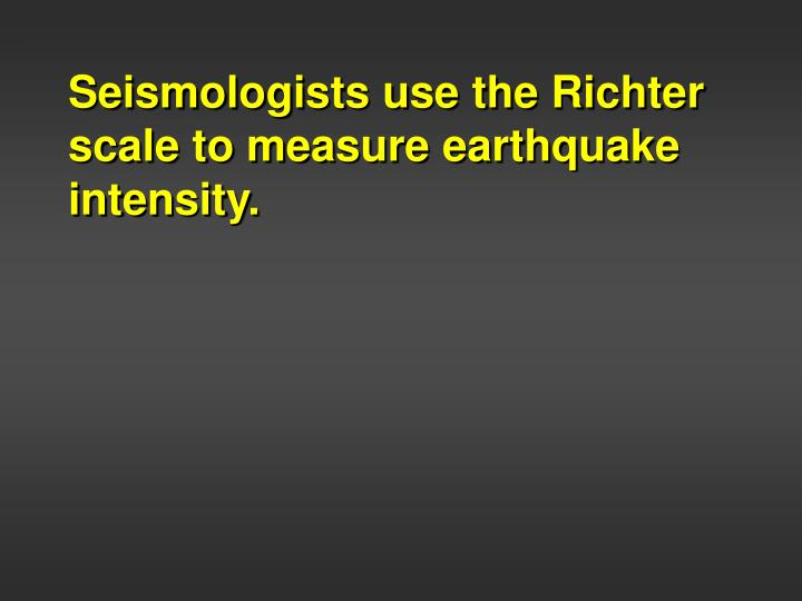 Seismologists use the Richter scale to measure earthquake intensity.