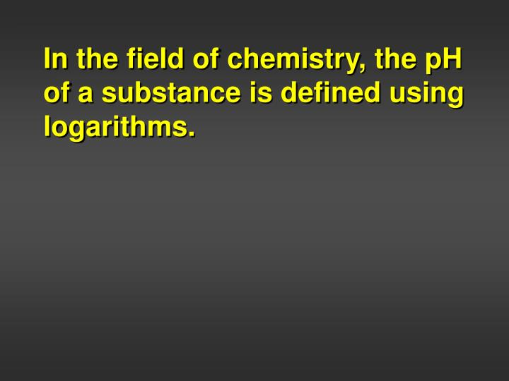 In the field of chemistry, the pH of a substance is defined using logarithms.