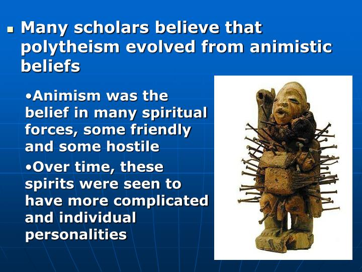 Many scholars believe that polytheism evolved from animistic beliefs