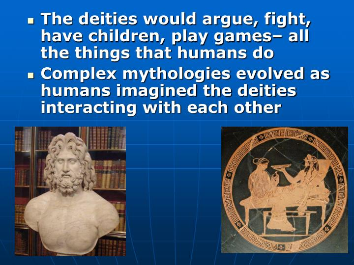 The deities would argue, fight, have children, play games– all the things that humans do