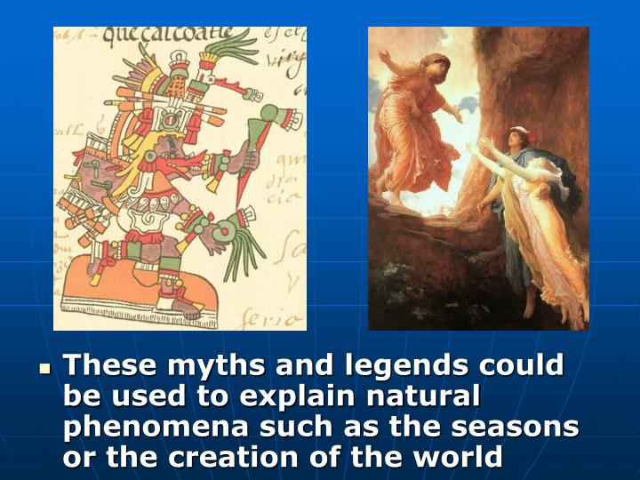 These myths and legends could be used to explain natural phenomena such as the seasons or the creation of the world