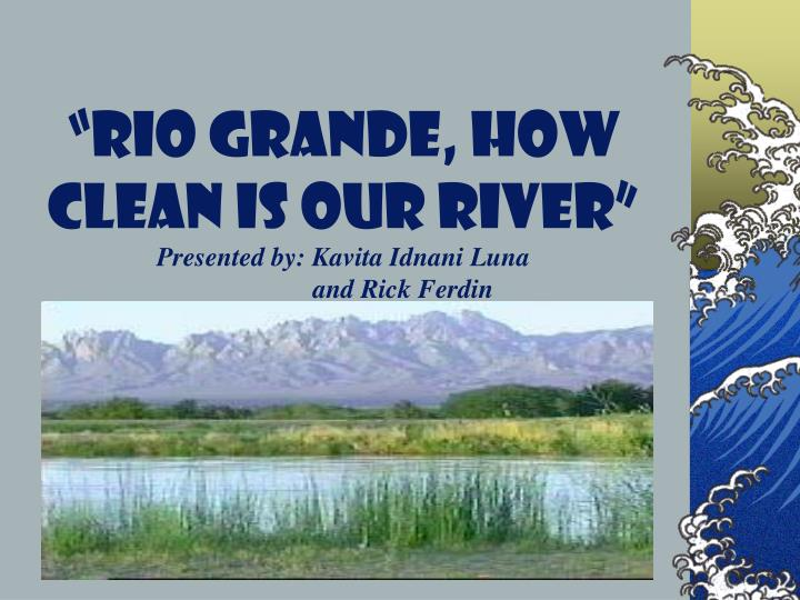 Rio grande how clean is our river presented by kavita idnani luna and rick ferdin