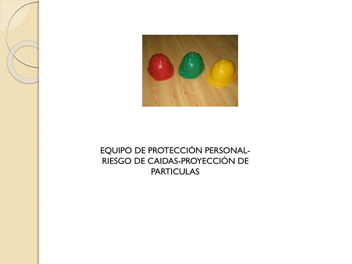 EQUIPO DE PROTECCIÓN PERSONAL-RIESGO DE CAIDAS-PROYECCIÓN DE PARTICULAS
