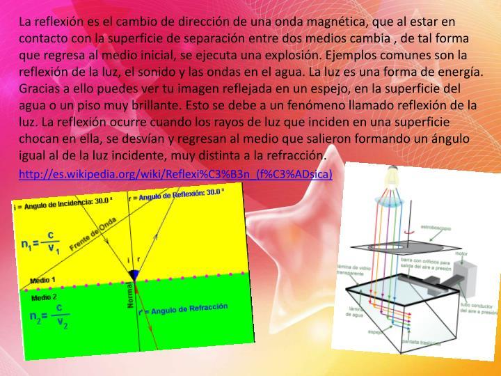 La reflexión es el cambio de dirección de una onda magnética, que al estar en contacto con la superficie de separación entre dos medios cambia , de tal forma que regresa al medio inicial, se ejecuta una explosión. Ejemplos comunes son la reflexión de la luz, el sonido y las ondas en el agua. La luz es una forma de energía. Gracias a ello puedes ver tu imagen reflejada en un espejo, en la superficie del agua o un piso muy brillante. Esto se debe a un fenómeno llamado reflexión de la luz. La reflexión ocurre cuando los rayos de luz que inciden en una superficie chocan en ella, se desvían y regresan al medio que salieron formando un ángulo igual al de la luz incidente, muy distinta a la refracción.