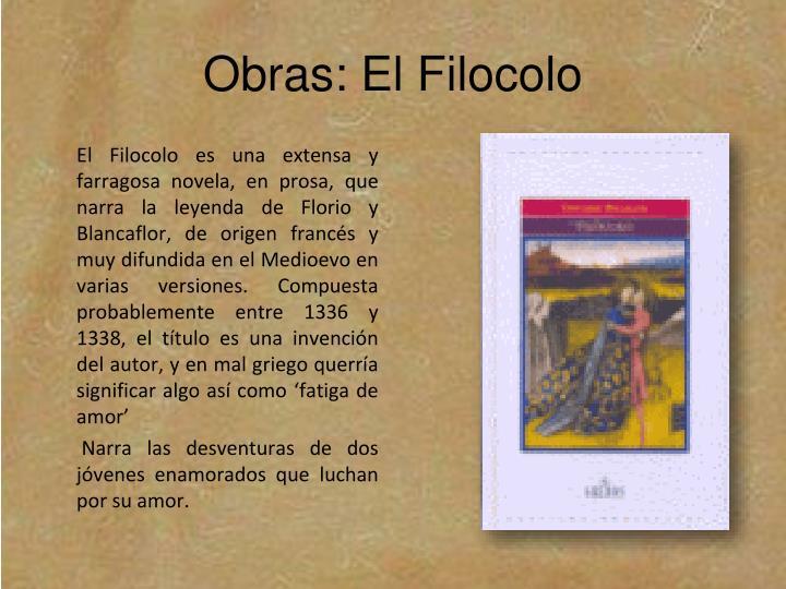 El Filocolo es una extensa y farragosa novela, en prosa, que narra la leyenda de Florio y Blancaflor, de origen francés y muy difundida en el Medioevo en varias versiones. Compuesta probablemente entre 1336 y 1338, el título es una invención del autor, y en mal griego querría significar algo así como 'fatiga de amor'