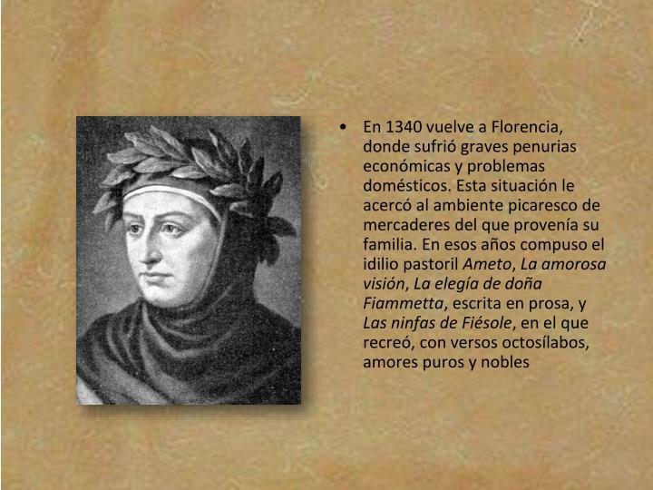 En 1340 vuelve a Florencia, donde sufrió graves penurias económicas y problemas domésticos. Esta situación le acercó al ambiente picaresco de mercaderes del que provenía su familia. En esos años compuso el idilio pastoril