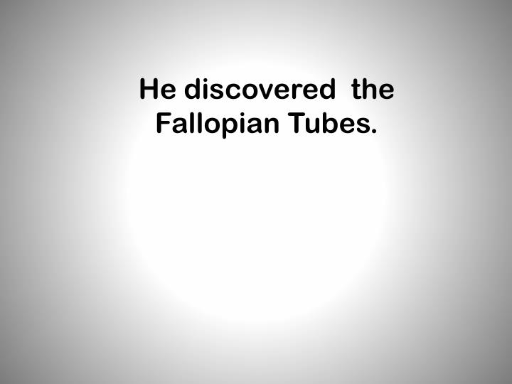 He discovered  the Fallopian Tubes.