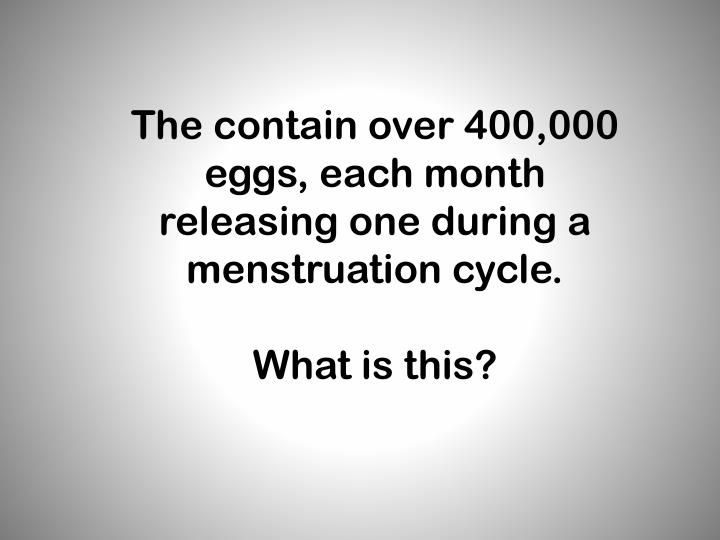 The contain over 400,000 eggs, each month releasing one during a menstruation cycle.