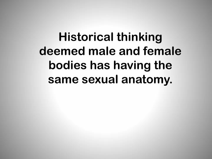 Historical thinking deemed male and female bodies has having the same sexual anatomy.