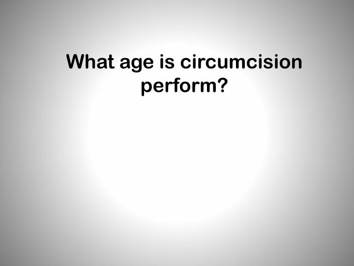 What age is circumcision perform?