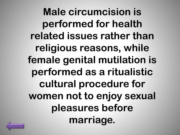 Male circumcision is performed for health related issues rather than religious reasons, while female genital mutilation is performed as a ritualistic cultural procedure for women not to enjoy sexual pleasures before marriage.