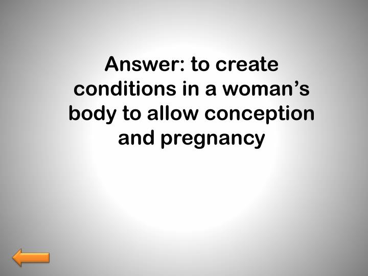 Answer: to create conditions in a woman's body to allow conception and pregnancy