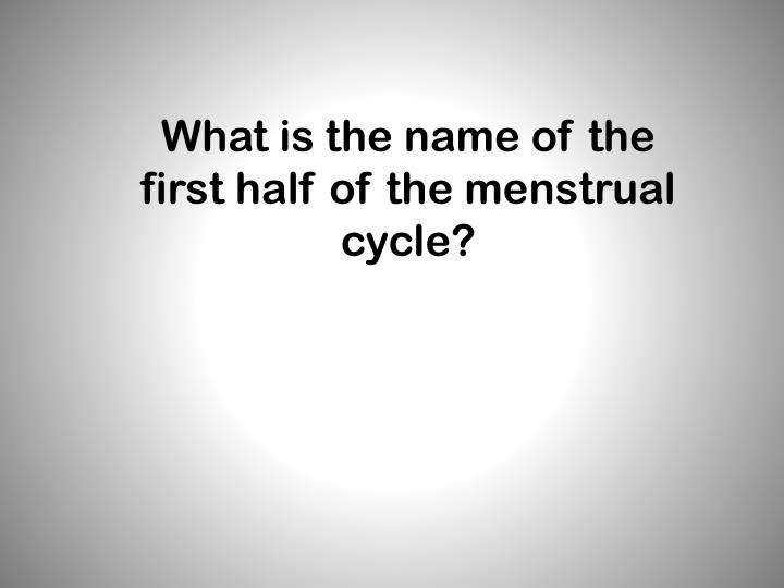 What is the name of the first half of the menstrual cycle?