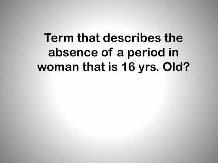 Term that describes the absence of a period in woman that is 16 yrs. Old?