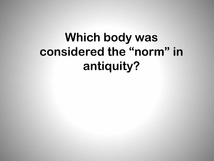 "Which body was considered the ""norm"" in antiquity?"