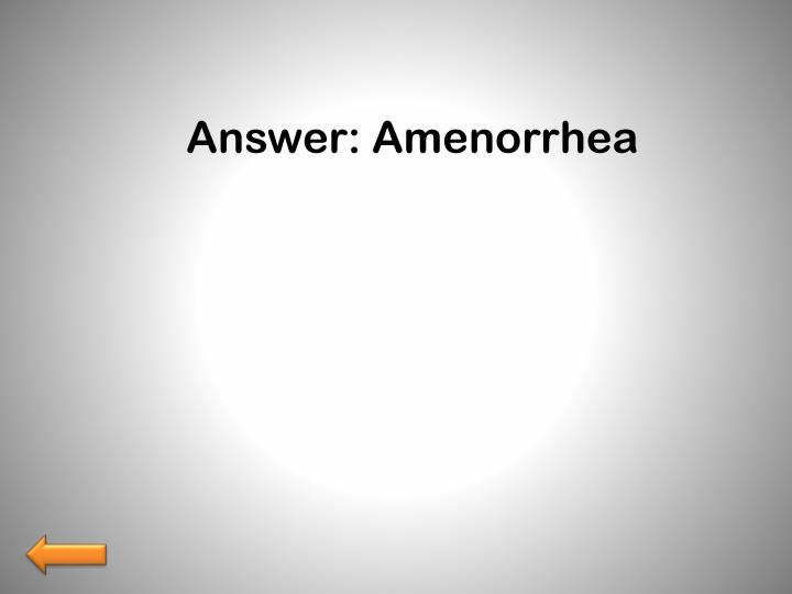 Answer: Amenorrhea