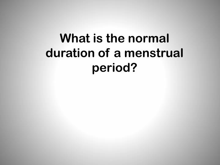 What is the normal duration of a menstrual period?