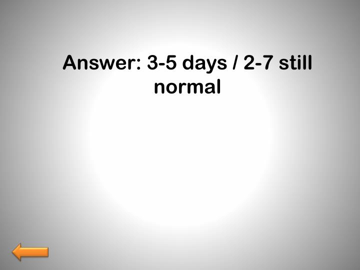 Answer: 3-5 days / 2-7 still normal
