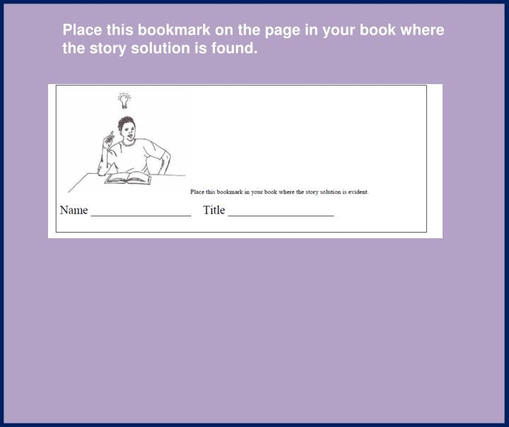 Place this bookmark on the page in your book where the story solution is found.