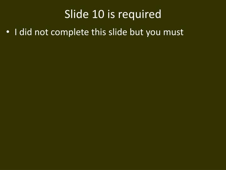 Slide 10 is required