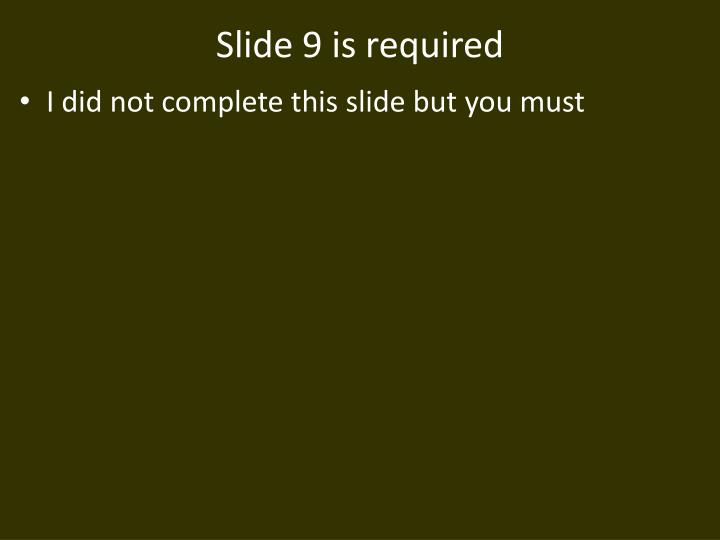Slide 9 is required