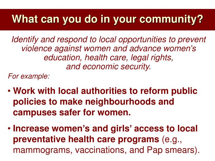 Identify and respond to local opportunities to prevent violence against women and advance women's education, health care, legal rights,