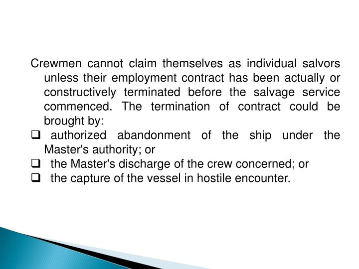 Crewmen cannot claim themselves as individual salvors unless their employment contract has been actually or constructively terminated before the salvage service commenced. The termination of contract could be brought by: