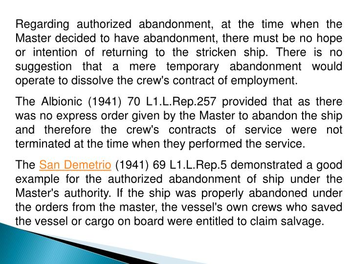 Regarding authorized abandonment, at the time when the Master decided to have abandonment, there must be no hope or intention of returning to the stricken ship. There is no suggestion that a mere temporary abandonment would operate to dissolve the crew's contract of employment.