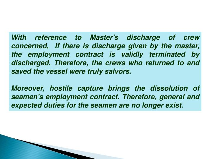 With reference to Master's discharge of crew concerned,  If there is discharge given by the master, the employment contract is validly terminated by discharged. Therefore, the crews who returned to and saved the vessel were truly