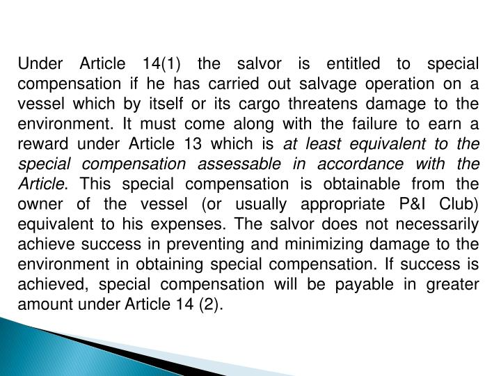 Under Article 14(1) the salvor is entitled to special compensation if he has carried out salvage operation on a vessel which by itself or its cargo threatens damage to the environment. It must come along with the failure to earn a reward under Article 13 which is