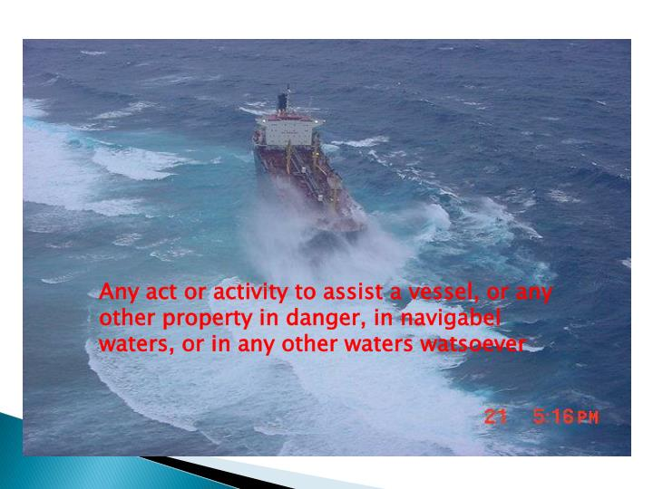 Any act or activity to assist a vessel, or any other property in danger, in navigabel waters, or in ...