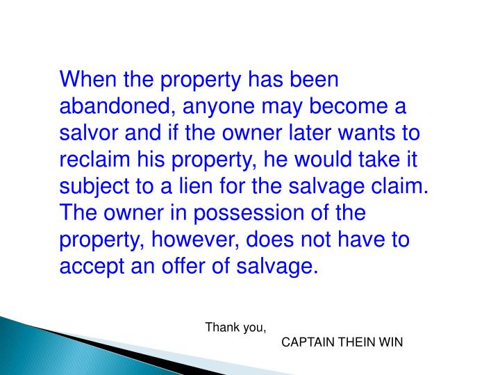 When the property has been abandoned, anyone may become a salvor and if the owner later wants to reclaim his property, he would take it subject to a lien for the salvage claim. The owner in possession of the property, however, does not have to accept an offer of salvage.