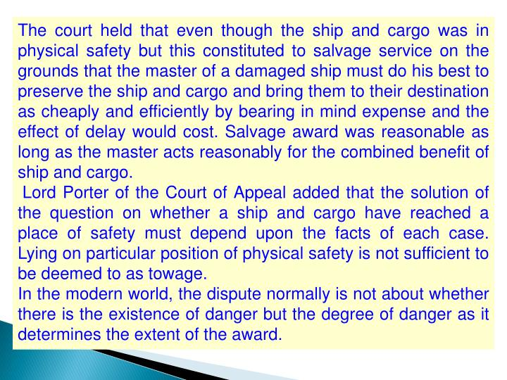 The court held that even though the ship and cargo was in physical safety but this constituted to salvage service on the grounds that the master of a damaged ship must do his best to preserve the ship and cargo and bring them to their destination as cheaply and efficiently by bearing in mind expense and the effect of delay would cost. Salvage award was reasonable as long as the master acts reasonably for the combined benefit of ship and cargo.