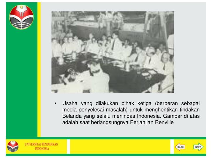 Usaha yang dilakukan pihak ketiga (berperan sebagai media penyelesai masalah) untuk menghentikan tindakan Belanda yang selalu menindas Indonesia. Gambar di atas adalah saat berlangsungnya Perjanjian Renville