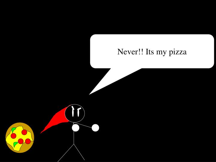 Never!! Its my pizza