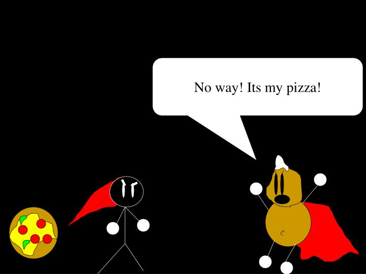 No way! Its my pizza!