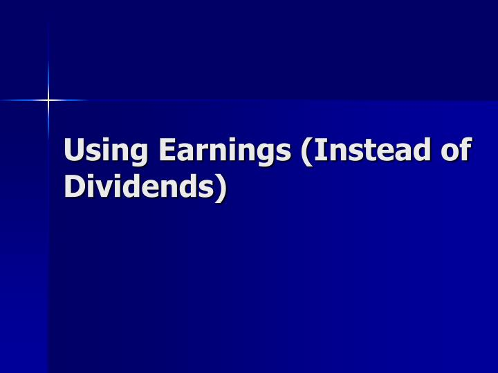 Using Earnings (Instead of Dividends)