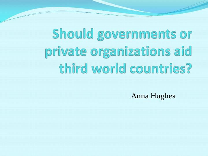 Should governments or private organizations aid third world countries