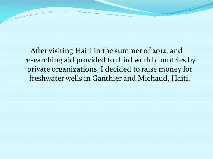 After visiting Haiti in the summer of 2012, and researching aid provided to third world countries by private organizations, I decided to raise money for freshwater wells in Ganthier and Michaud, Haiti.