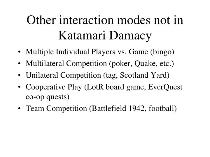 Other interaction modes not in Katamari Damacy