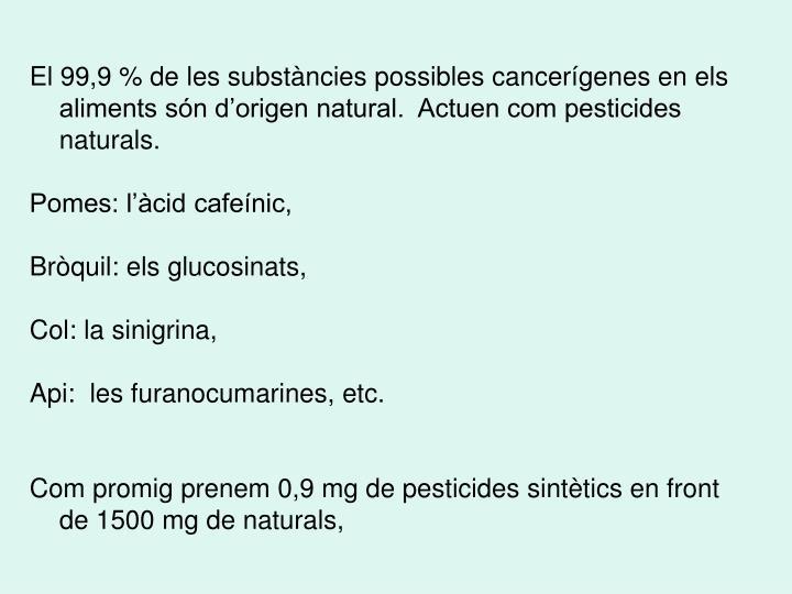 El 99,9 % de les substàncies possibles cancerígenes en els aliments són d'origen natural.  Actuen com pesticides naturals.