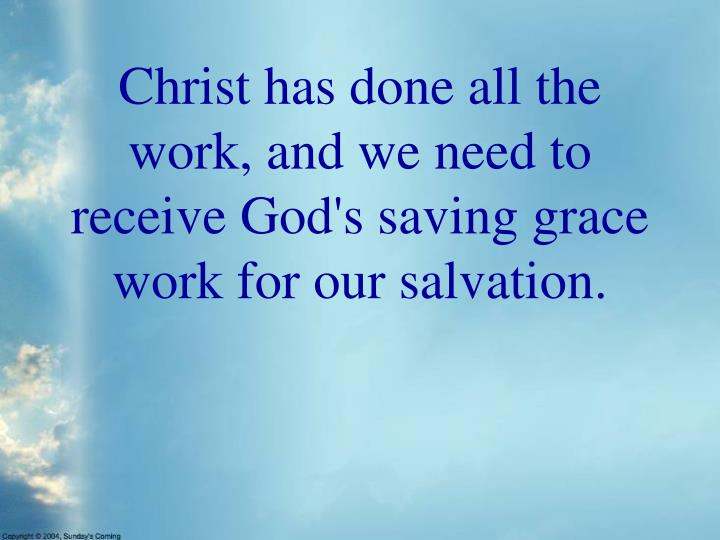 Christ has done all the work, and we need to receive God's saving grace work for our salvation.