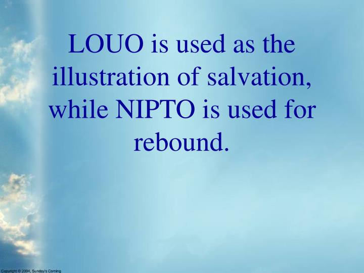 LOUO is used as the illustration of salvation, while NIPTO is used for rebound.