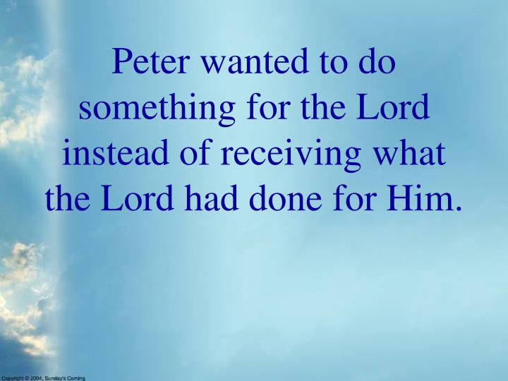 Peter wanted to do something for the Lord instead of receiving what the Lord had done for Him.