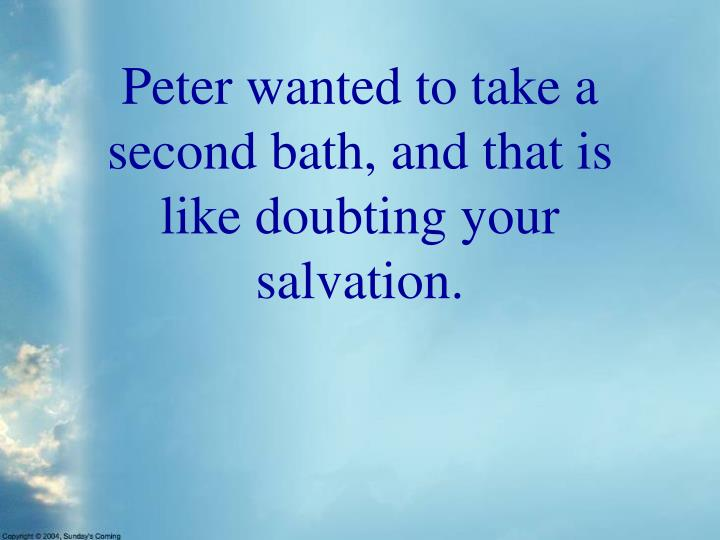 Peter wanted to take a second bath, and that is like doubting your salvation.