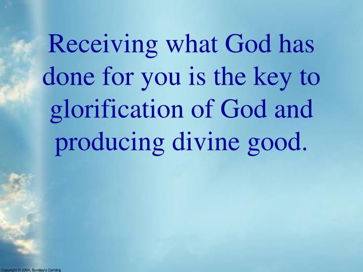 Receiving what God has done for you is the key to glorification of God and producing divine good.