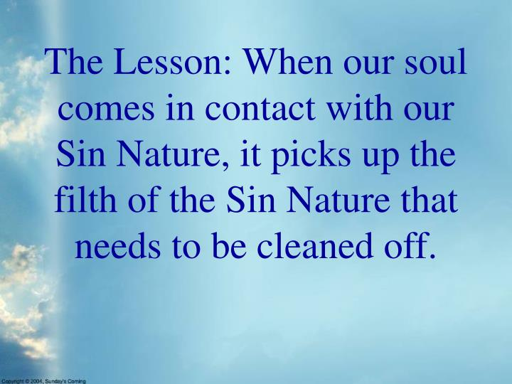 The Lesson: When our soul comes in contact with our Sin Nature, it picks up the filth of the Sin Nature that needs to be cleaned off.