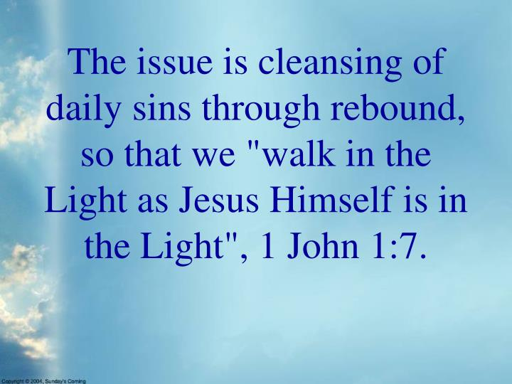 "The issue is cleansing of daily sins through rebound, so that we ""walk in the Light as Jesus Himself is in the Light"", 1 John 1:7."