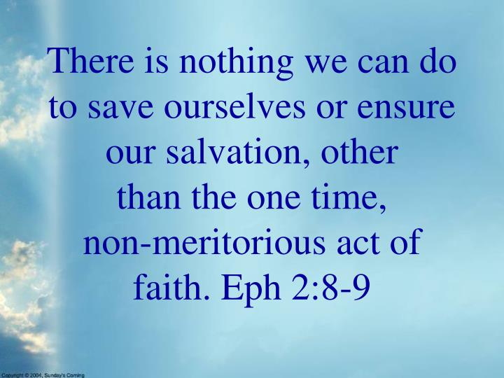There is nothing we can do to save ourselves or ensure our salvation, other